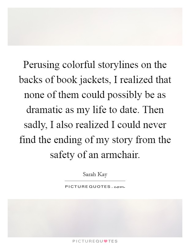 Perusing colorful storylines on the backs of book jackets, I realized that none of them could possibly be as dramatic as my life to date. Then sadly, I also realized I could never find the ending of my story from the safety of an armchair Picture Quote #1