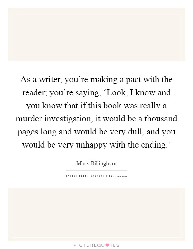 As a writer, you're making a pact with the reader; you're saying, 'Look, I know and you know that if this book was really a murder investigation, it would be a thousand pages long and would be very dull, and you would be very unhappy with the ending.' Picture Quote #1
