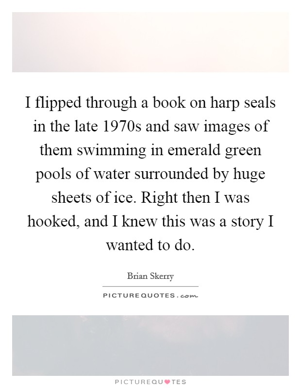 I flipped through a book on harp seals in the late 1970s and saw images of them swimming in emerald green pools of water surrounded by huge sheets of ice. Right then I was hooked, and I knew this was a story I wanted to do Picture Quote #1