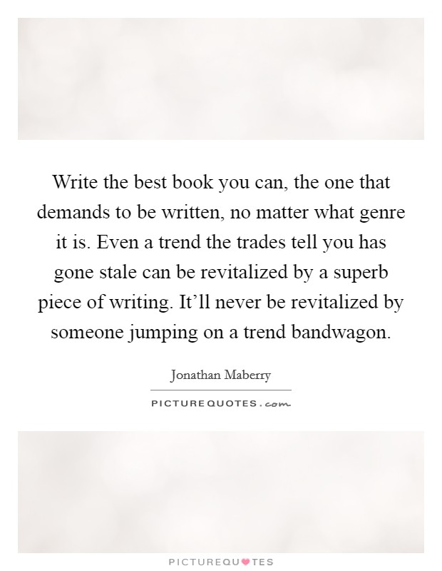 Write the best book you can, the one that demands to be written, no matter what genre it is. Even a trend the trades tell you has gone stale can be revitalized by a superb piece of writing. It'll never be revitalized by someone jumping on a trend bandwagon Picture Quote #1