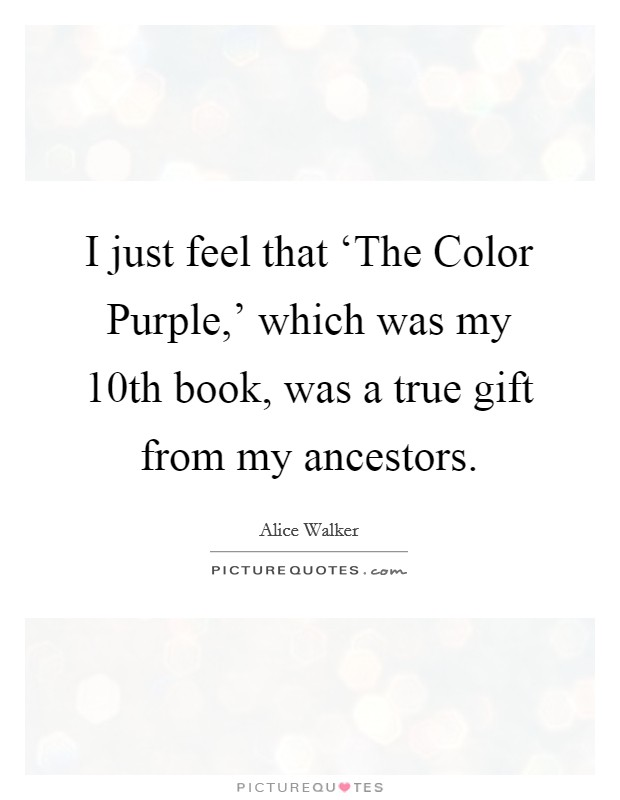 I just feel that 'The Color Purple,' which was my 10th book, was a true gift from my ancestors Picture Quote #1