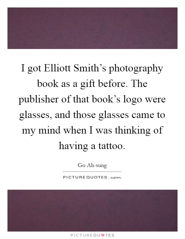 I got Elliott Smith's photography book as a gift before. The publisher of that book's logo were glasses, and those glasses came to my mind when I was thinking of having a tattoo Picture Quote #1