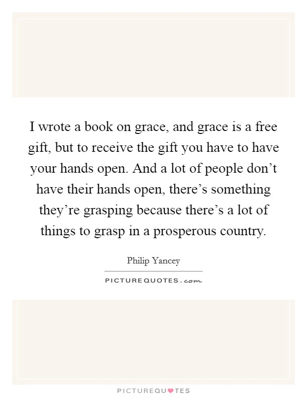 I wrote a book on grace, and grace is a free gift, but to receive the gift you have to have your hands open. And a lot of people don't have their hands open, there's something they're grasping because there's a lot of things to grasp in a prosperous country Picture Quote #1