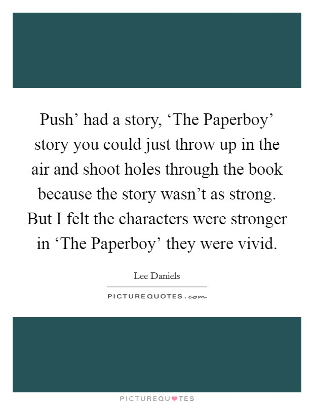Push' had a story, 'The Paperboy' story you could just throw up in the air and shoot holes through the book because the story wasn't as strong. But I felt the characters were stronger in 'The Paperboy' they were vivid Picture Quote #1
