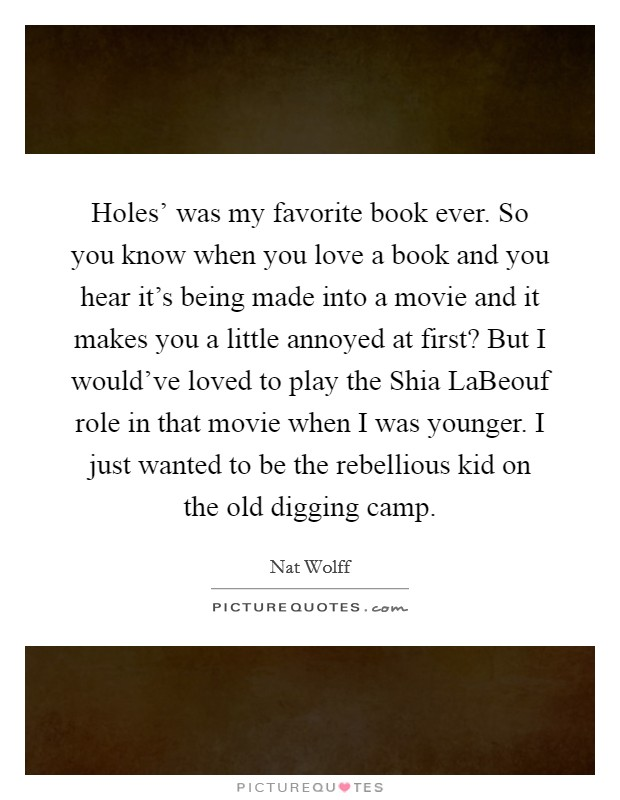 Holes' was my favorite book ever. So you know when you love a book and you hear it's being made into a movie and it makes you a little annoyed at first? But I would've loved to play the Shia LaBeouf role in that movie when I was younger. I just wanted to be the rebellious kid on the old digging camp Picture Quote #1