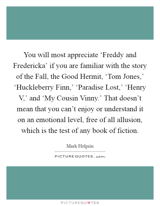You will most appreciate 'Freddy and Fredericka' if you are familiar with the story of the Fall, the Good Hermit, 'Tom Jones,' 'Huckleberry Finn,' 'Paradise Lost,' 'Henry V,' and 'My Cousin Vinny.' That doesn't mean that you can't enjoy or understand it on an emotional level, free of all allusion, which is the test of any book of fiction Picture Quote #1