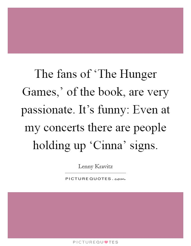 The fans of 'The Hunger Games,' of the book, are very passionate. It's funny: Even at my concerts there are people holding up 'Cinna' signs Picture Quote #1