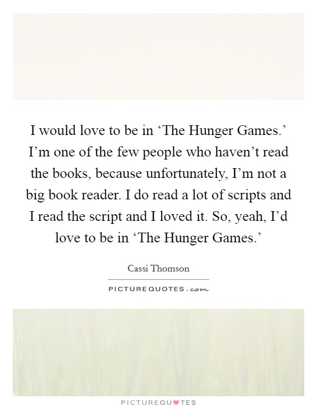 I would love to be in 'The Hunger Games.' I'm one of the few people who haven't read the books, because unfortunately, I'm not a big book reader. I do read a lot of scripts and I read the script and I loved it. So, yeah, I'd love to be in 'The Hunger Games.' Picture Quote #1