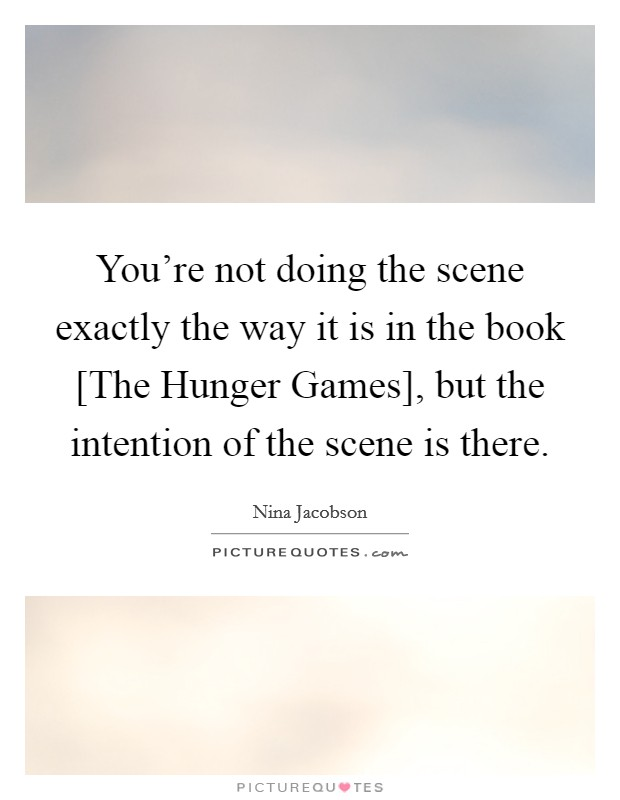 You're not doing the scene exactly the way it is in the book [The Hunger Games], but the intention of the scene is there Picture Quote #1