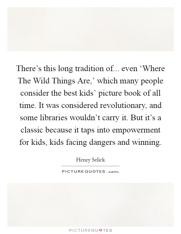 There's this long tradition of... even 'Where The Wild Things Are,' which many people consider the best kids' picture book of all time. It was considered revolutionary, and some libraries wouldn't carry it. But it's a classic because it taps into empowerment for kids, kids facing dangers and winning Picture Quote #1