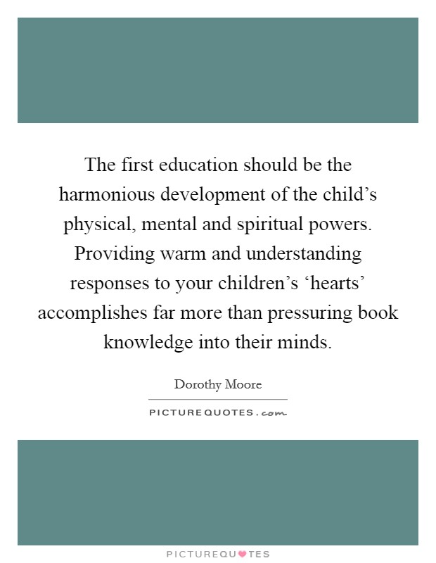 The first education should be the harmonious development of the child's physical, mental and spiritual powers. Providing warm and understanding responses to your children's 'hearts' accomplishes far more than pressuring book knowledge into their minds Picture Quote #1