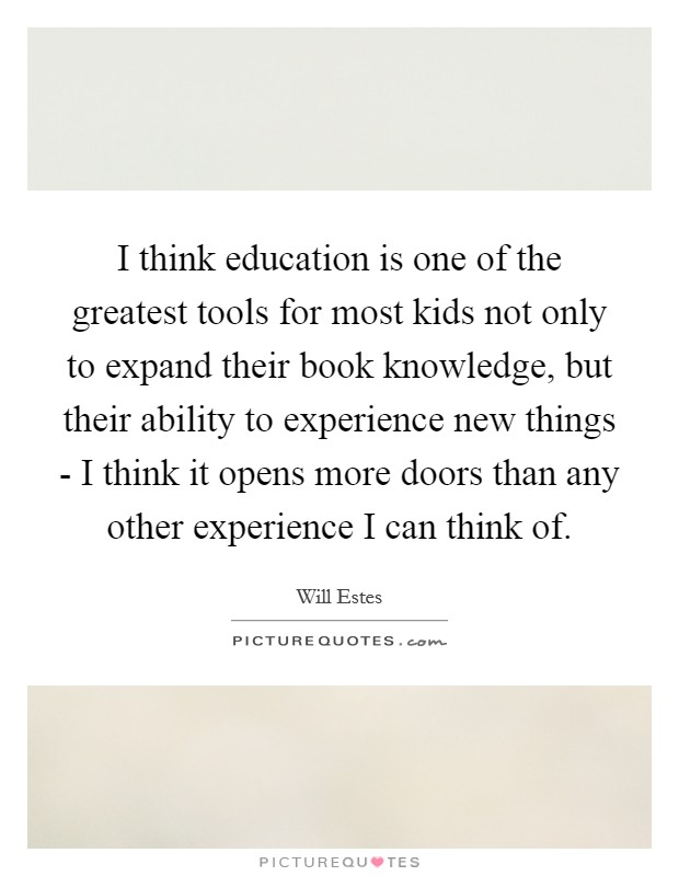 I think education is one of the greatest tools for most kids not only to expand their book knowledge, but their ability to experience new things - I think it opens more doors than any other experience I can think of Picture Quote #1