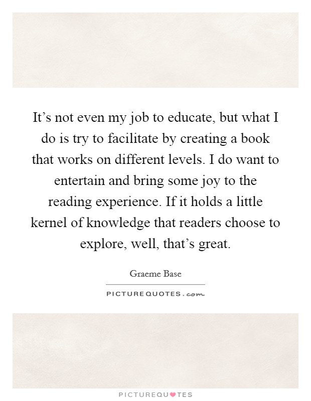 It's not even my job to educate, but what I do is try to facilitate by creating a book that works on different levels. I do want to entertain and bring some joy to the reading experience. If it holds a little kernel of knowledge that readers choose to explore, well, that's great Picture Quote #1