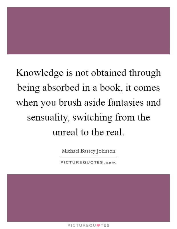 Knowledge is not obtained through being absorbed in a book, it comes when you brush aside fantasies and sensuality, switching from the unreal to the real Picture Quote #1