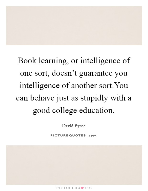 Book learning, or intelligence of one sort, doesn't guarantee you intelligence of another sort.You can behave just as stupidly with a good college education Picture Quote #1