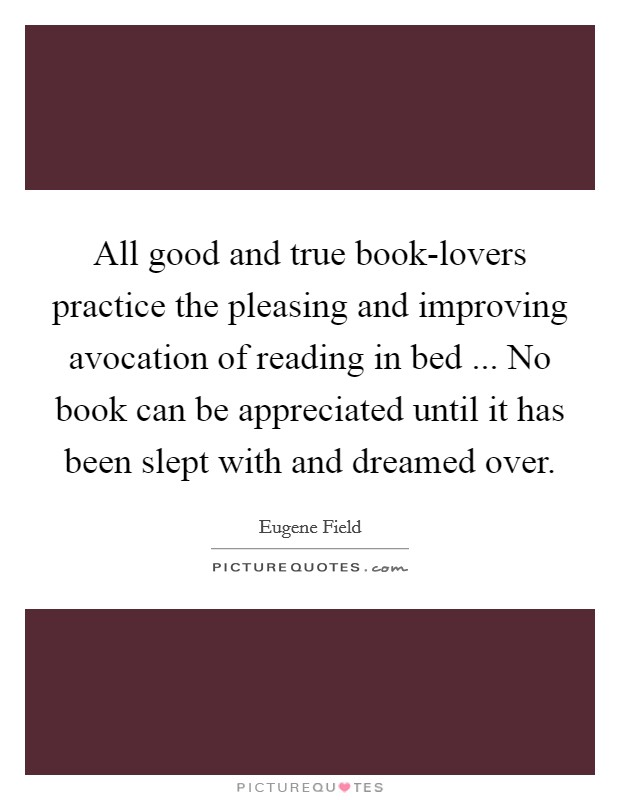 All good and true book-lovers practice the pleasing and improving avocation of reading in bed ... No book can be appreciated until it has been slept with and dreamed over Picture Quote #1