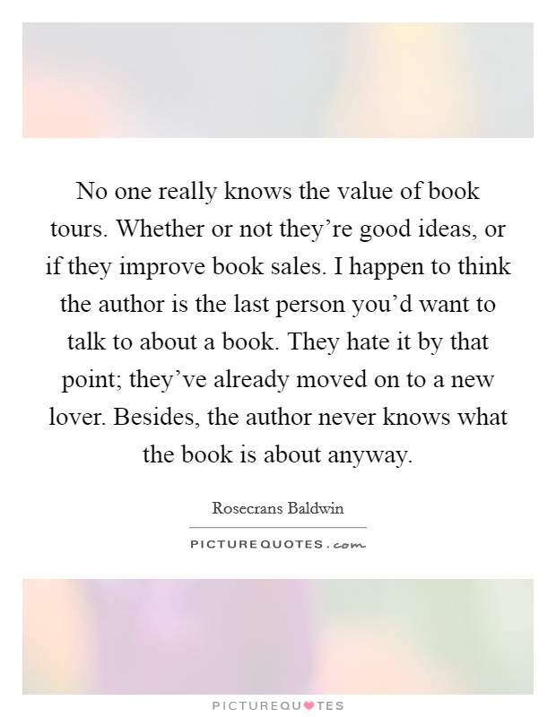 No one really knows the value of book tours. Whether or not they're good ideas, or if they improve book sales. I happen to think the author is the last person you'd want to talk to about a book. They hate it by that point; they've already moved on to a new lover. Besides, the author never knows what the book is about anyway Picture Quote #1