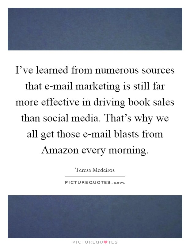 I've learned from numerous sources that e-mail marketing is still far more effective in driving book sales than social media. That's why we all get those e-mail blasts from Amazon every morning Picture Quote #1