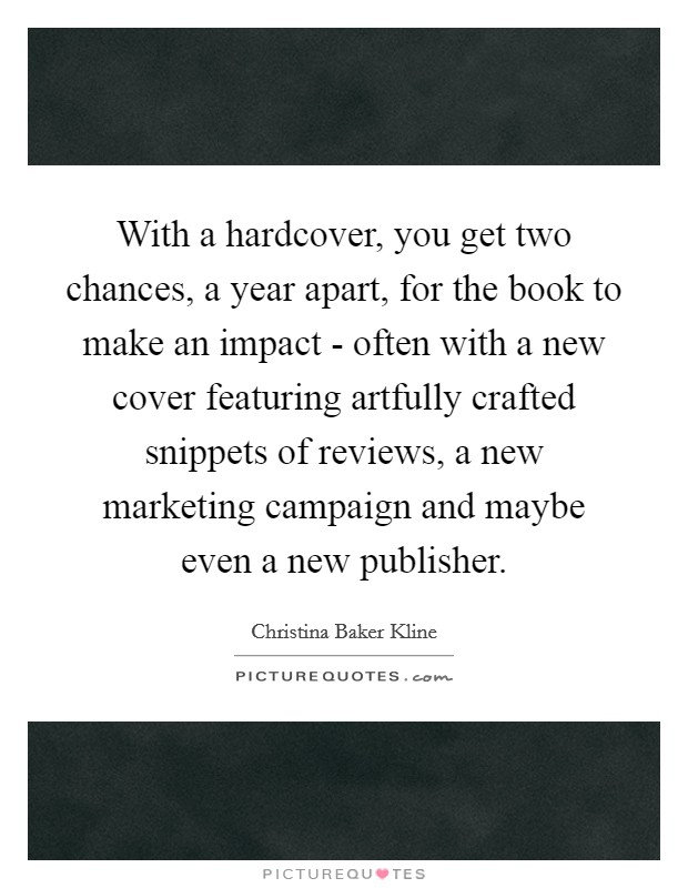 With a hardcover, you get two chances, a year apart, for the book to make an impact - often with a new cover featuring artfully crafted snippets of reviews, a new marketing campaign and maybe even a new publisher. Picture Quote #1