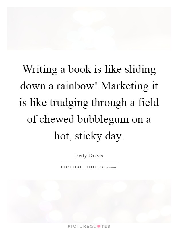 Writing a book is like sliding down a rainbow! Marketing it is like trudging through a field of chewed bubblegum on a hot, sticky day Picture Quote #1