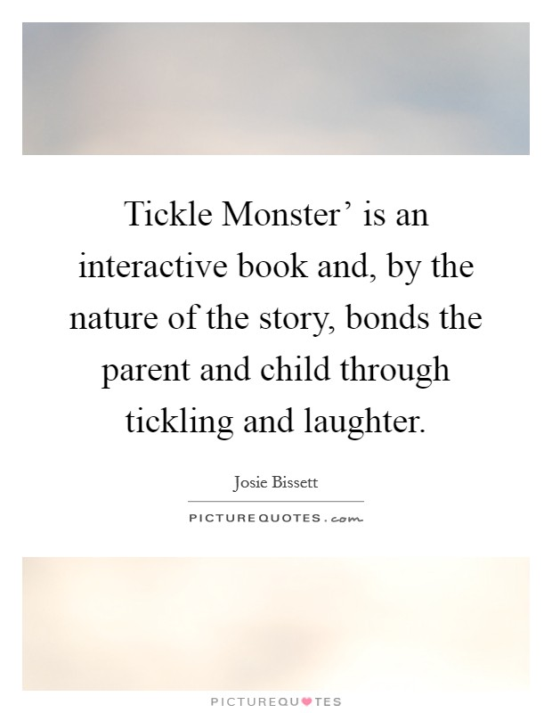 Tickle Monster' is an interactive book and, by the nature of the story, bonds the parent and child through tickling and laughter Picture Quote #1