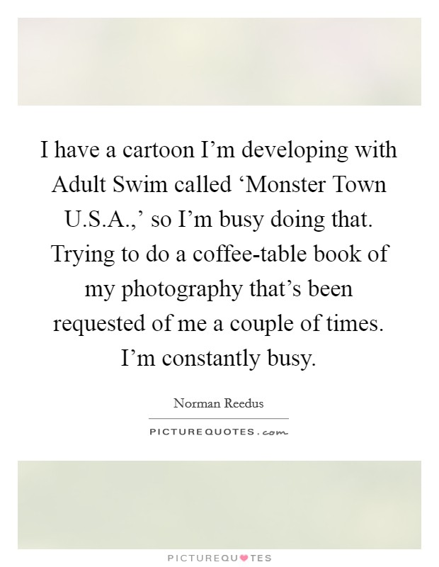 I have a cartoon I'm developing with Adult Swim called 'Monster Town U.S.A.,' so I'm busy doing that. Trying to do a coffee-table book of my photography that's been requested of me a couple of times. I'm constantly busy Picture Quote #1