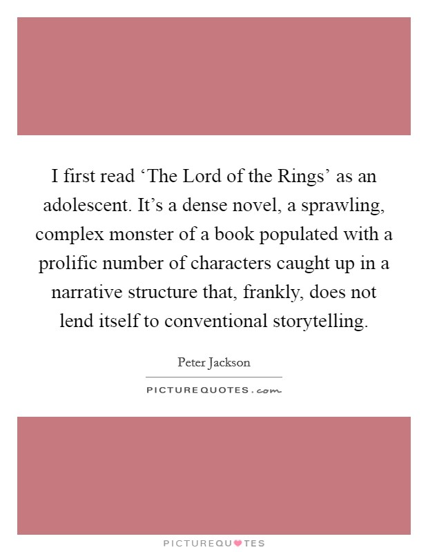 I first read 'The Lord of the Rings' as an adolescent. It's a dense novel, a sprawling, complex monster of a book populated with a prolific number of characters caught up in a narrative structure that, frankly, does not lend itself to conventional storytelling. Picture Quote #1