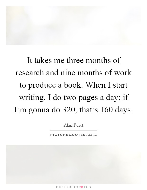 It takes me three months of research and nine months of work to produce a book. When I start writing, I do two pages a day; if I'm gonna do 320, that's 160 days Picture Quote #1