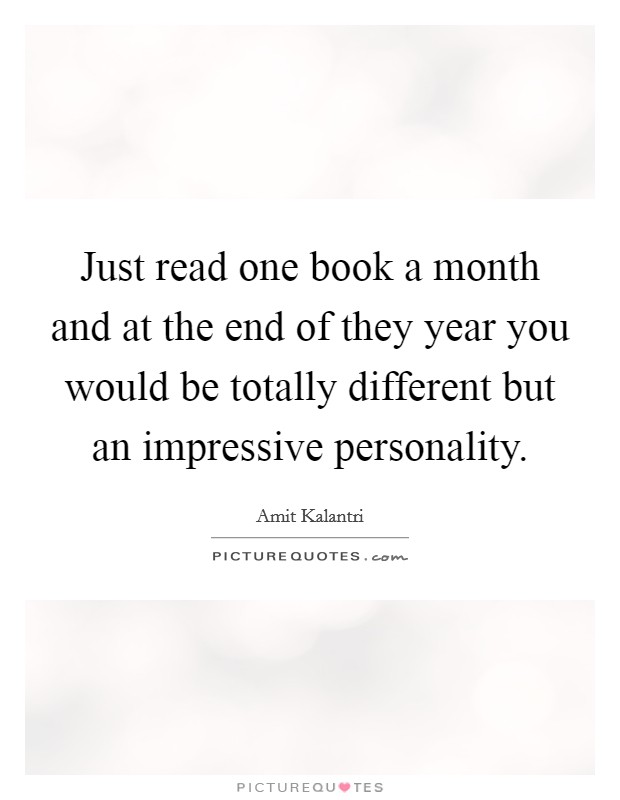 Just read one book a month and at the end of they year you would be totally different but an impressive personality Picture Quote #1