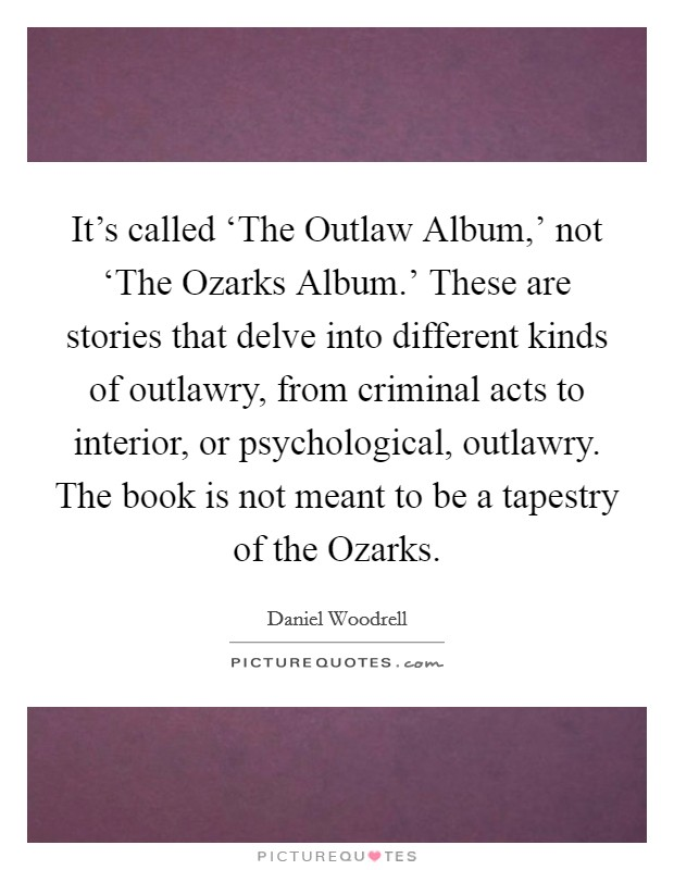 It's called 'The Outlaw Album,' not 'The Ozarks Album.' These are stories that delve into different kinds of outlawry, from criminal acts to interior, or psychological, outlawry. The book is not meant to be a tapestry of the Ozarks Picture Quote #1