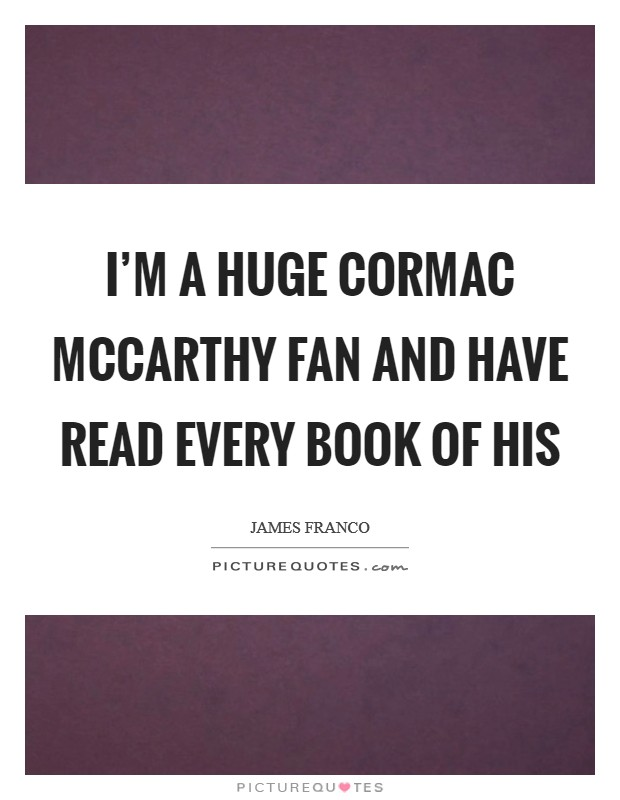 I'm a huge Cormac McCarthy fan and have read every book of his Picture Quote #1