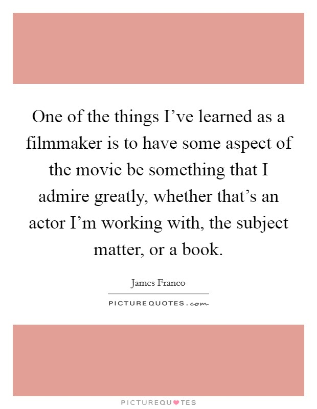 One of the things I've learned as a filmmaker is to have some aspect of the movie be something that I admire greatly, whether that's an actor I'm working with, the subject matter, or a book. Picture Quote #1