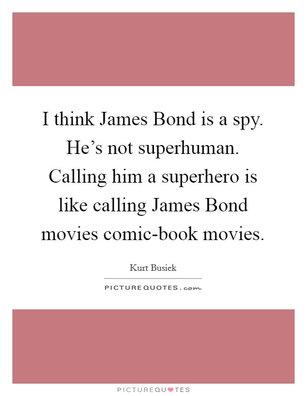 I think James Bond is a spy. He's not superhuman. Calling him a superhero is like calling James Bond movies comic-book movies Picture Quote #1