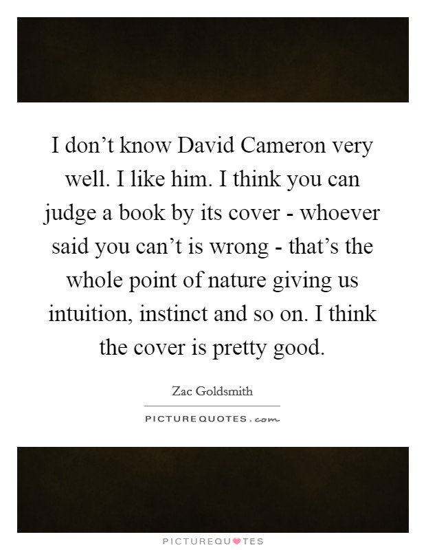 I don't know David Cameron very well. I like him. I think you can judge a book by its cover - whoever said you can't is wrong - that's the whole point of nature giving us intuition, instinct and so on. I think the cover is pretty good Picture Quote #1