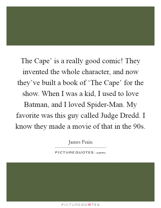 The Cape' is a really good comic! They invented the whole character, and now they've built a book of 'The Cape' for the show. When I was a kid, I used to love Batman, and I loved Spider-Man. My favorite was this guy called Judge Dredd. I know they made a movie of that in the  90s Picture Quote #1