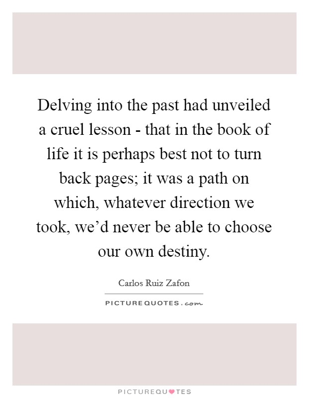 Delving into the past had unveiled a cruel lesson - that in the book of life it is perhaps best not to turn back pages; it was a path on which, whatever direction we took, we'd never be able to choose our own destiny Picture Quote #1