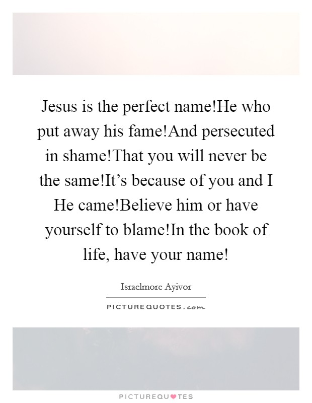Jesus is the perfect name!He who put away his fame!And persecuted in shame!That you will never be the same!It's because of you and I He came!Believe him or have yourself to blame!In the book of life, have your name! Picture Quote #1