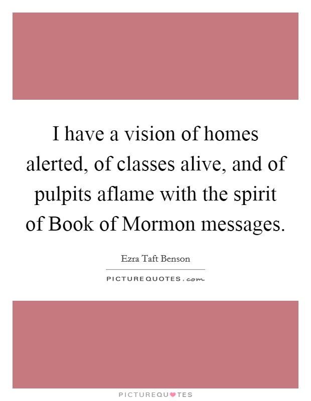 I have a vision of homes alerted, of classes alive, and of pulpits aflame with the spirit of Book of Mormon messages Picture Quote #1
