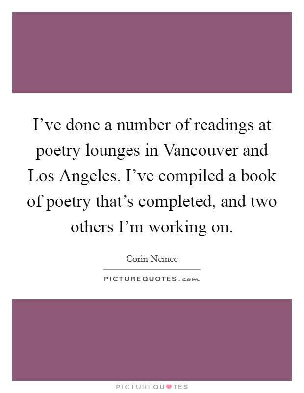 I've done a number of readings at poetry lounges in Vancouver and Los Angeles. I've compiled a book of poetry that's completed, and two others I'm working on. Picture Quote #1