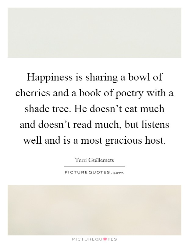 Happiness is sharing a bowl of cherries and a book of poetry with a shade tree. He doesn't eat much and doesn't read much, but listens well and is a most gracious host Picture Quote #1