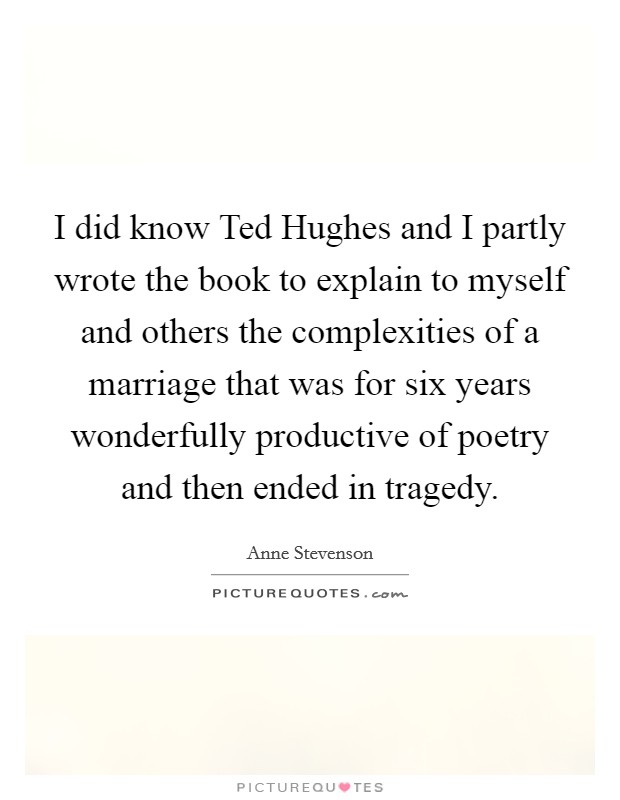 I did know Ted Hughes and I partly wrote the book to explain to myself and others the complexities of a marriage that was for six years wonderfully productive of poetry and then ended in tragedy. Picture Quote #1