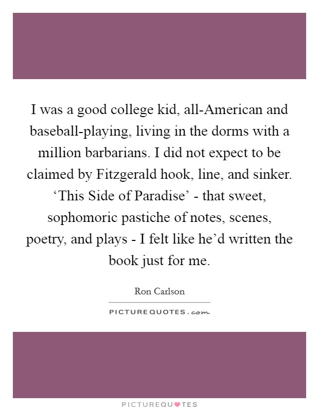 I was a good college kid, all-American and baseball-playing, living in the dorms with a million barbarians. I did not expect to be claimed by Fitzgerald hook, line, and sinker. 'This Side of Paradise' - that sweet, sophomoric pastiche of notes, scenes, poetry, and plays - I felt like he'd written the book just for me Picture Quote #1