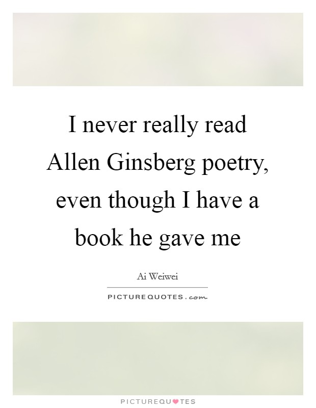 I never really read Allen Ginsberg poetry, even though I have a book he gave me Picture Quote #1