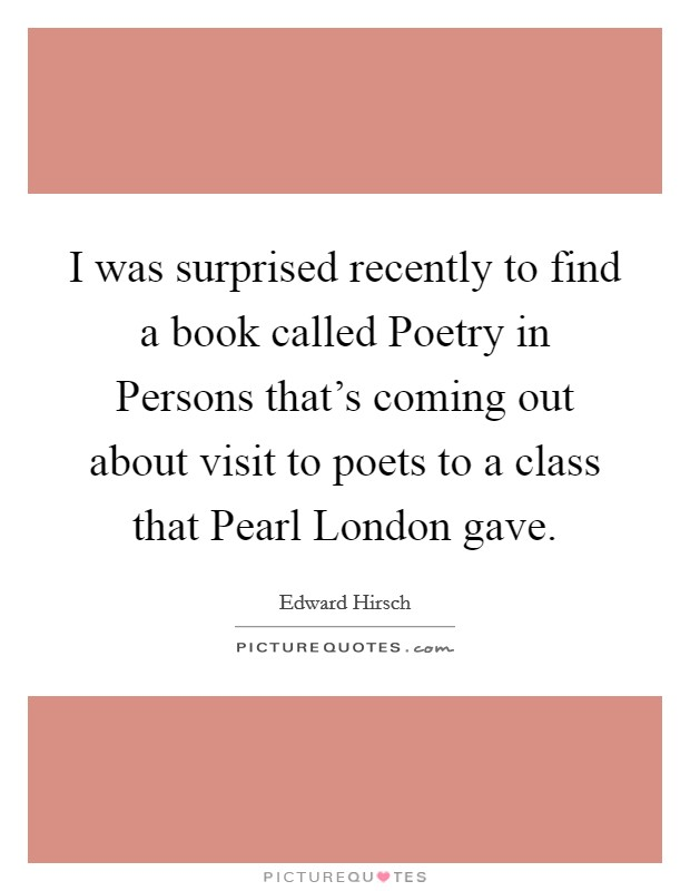 I was surprised recently to find a book called Poetry in Persons that's coming out about visit to poets to a class that Pearl London gave. Picture Quote #1