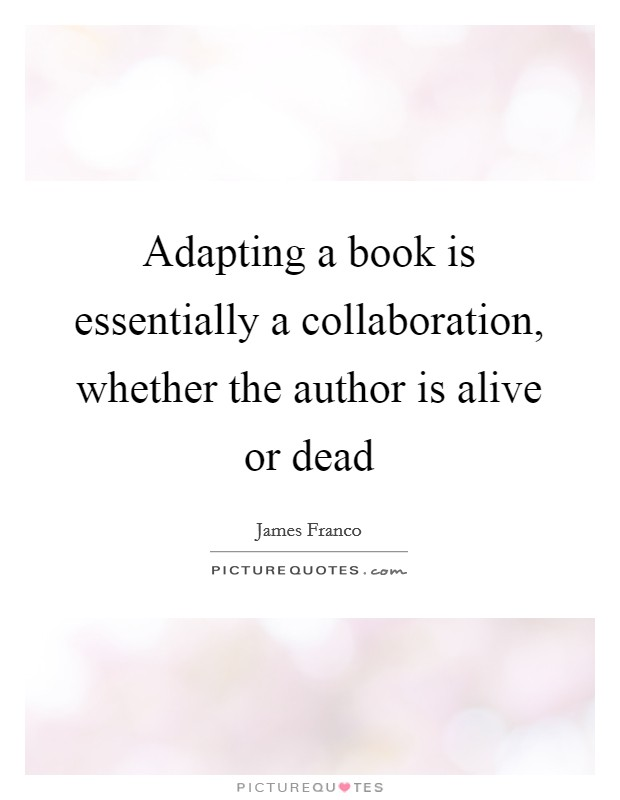 Adapting a book is essentially a collaboration, whether the author is alive or dead Picture Quote #1