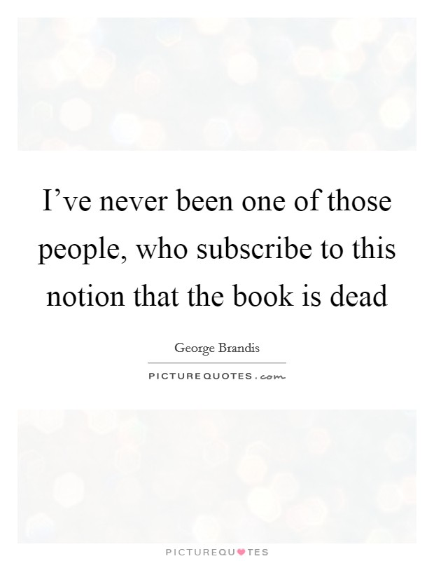 I've never been one of those people, who subscribe to this notion that the book is dead Picture Quote #1
