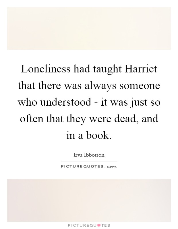 Loneliness had taught Harriet that there was always someone who understood - it was just so often that they were dead, and in a book. Picture Quote #1