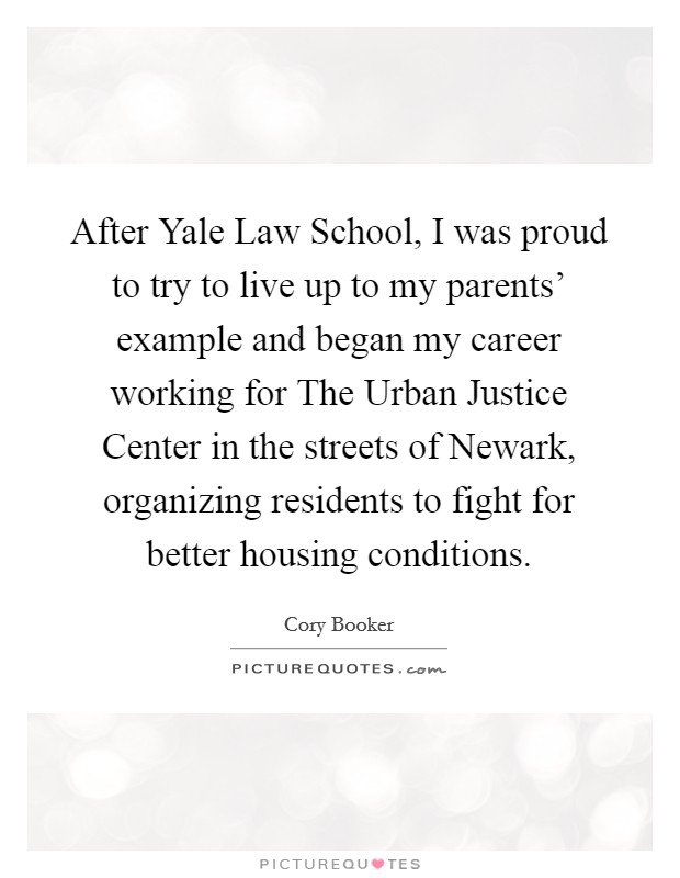 After Yale Law School, I was proud to try to live up to my parents' example and began my career working for The Urban Justice Center in the streets of Newark, organizing residents to fight for better housing conditions Picture Quote #1