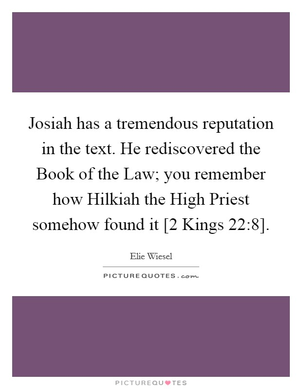 Josiah has a tremendous reputation in the text. He rediscovered the Book of the Law; you remember how Hilkiah the High Priest somehow found it [2 Kings 22:8] Picture Quote #1