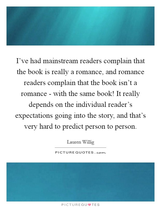 I've had mainstream readers complain that the book is really a romance, and romance readers complain that the book isn't a romance - with the same book! It really depends on the individual reader's expectations going into the story, and that's very hard to predict person to person Picture Quote #1